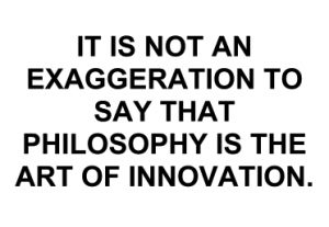 It is not an exaggeration to say that philosophy is the art of innovation.